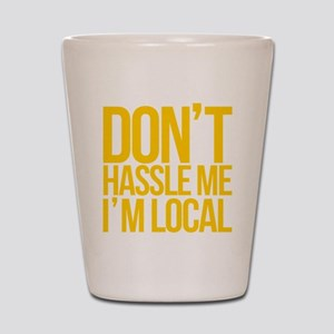 Dont-Hassle-Me-Im-Local Shot Glass