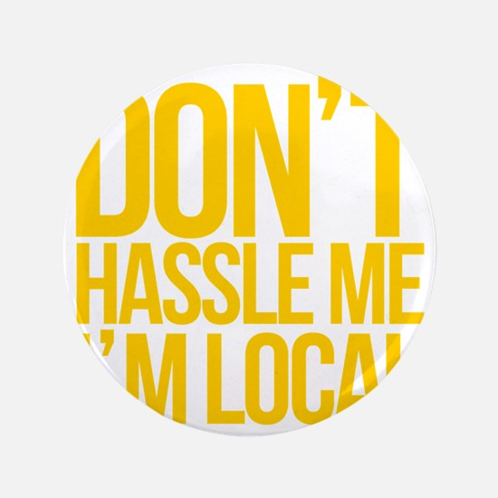 "Dont-Hassle-Me-Im-Local 3.5"" Button"