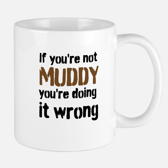 If youre not MUDDY youre doing it wrong Mugs