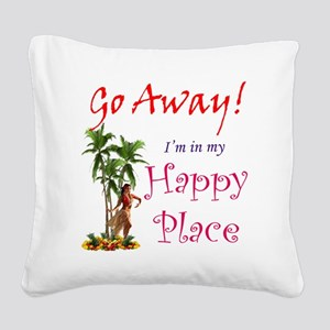 Go Away! Im in my Happy Place Square Canvas Pillow