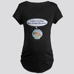 iftheresnogodfishbowl1500 Maternity Dark T-Shirt
