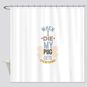 When I Die My Pug Gets Everything Shower Curtain