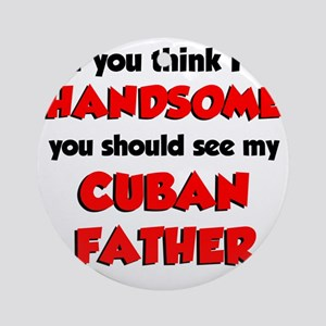 Think Im Handsome Cuban Father Round Ornament