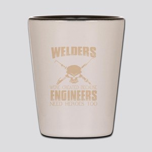 WELDERS WERE CREATED BECAUSE ENGINEERS Shot Glass