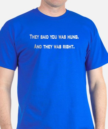 They said you was hung T-Shirt
