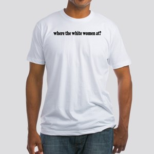 Where the white women at? Fitted T-Shirt