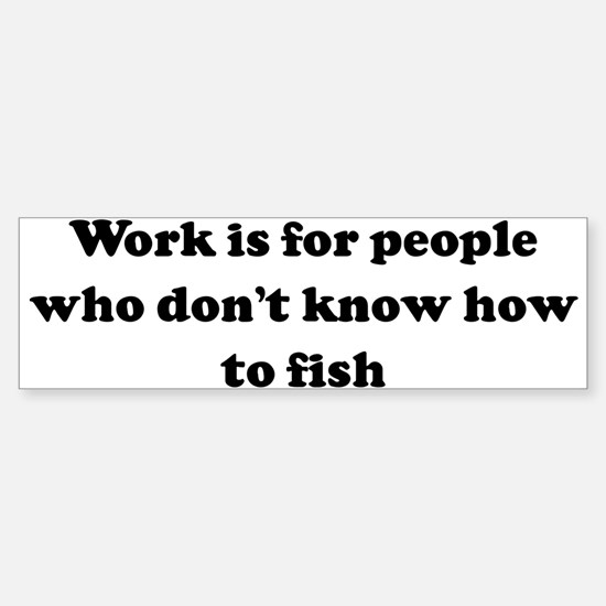 Work is for people who don't Bumper Bumper Bumper Sticker