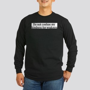 Do not confuse my kindness fo Long Sleeve Dark T-S