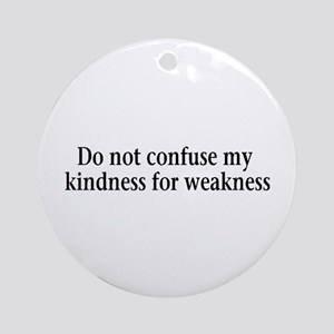 Do not confuse my kindness fo Ornament (Round)