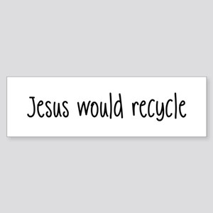 Jesus Would Recycle Bumper Sticker