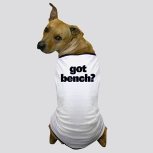 GOT BENCH? Dog T-Shirt