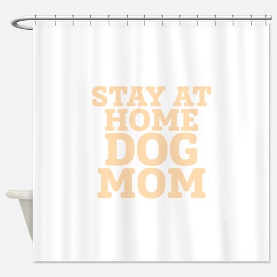 Stay At Home Dog Mom Shower Curtain