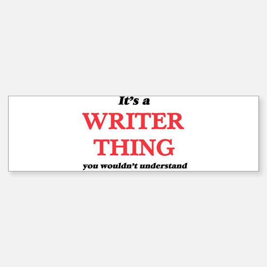It's and Writer thing, you woul Bumper Bumper Bumper Sticker