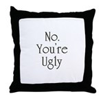 No. You're Ugly. Throw Pillow