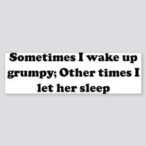 Sometimes I wake up grumpy; O Bumper Sticker