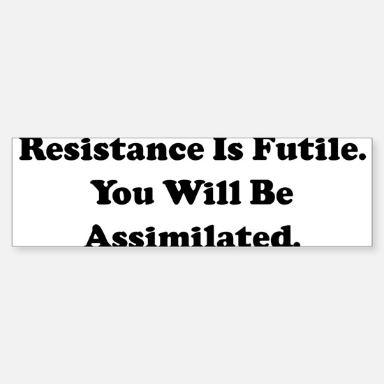 Resistance Is Futile. You Wil Bumper Bumper Bumper Sticker