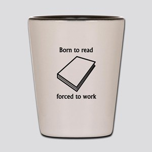 Born To Read Forced To Work Shot Glass