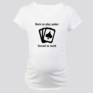 Born To Play Poker Forced To Work Maternity T-Shir