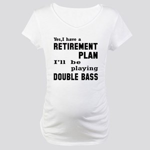 Yes, I have a Retirement plan I' Maternity T-Shirt