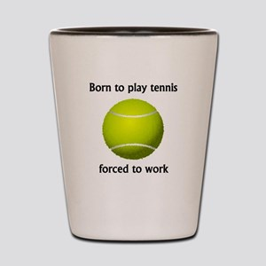 Born To Play Tennis Forced To Work Shot Glass