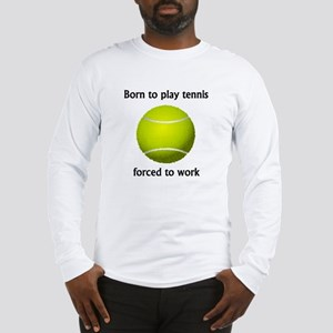 Born To Play Tennis Forced To Work Long Sleeve T-S