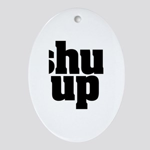 SHUT UP Oval Ornament