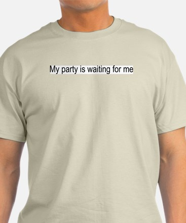 My party is waiting for me T-Shirt