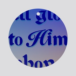 All Glory to Him 2b rec Round Ornament