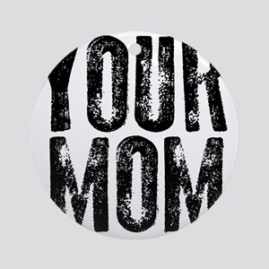 YOUR MOM Round Ornament