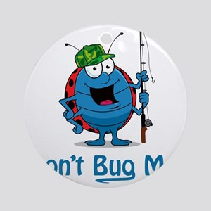 DontBugMe-Fisherman-8x8 Round Ornament