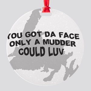 You Got Da Face Only A Mudder Could Round Ornament