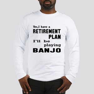 Yes, I have a Retirement plan Long Sleeve T-Shirt