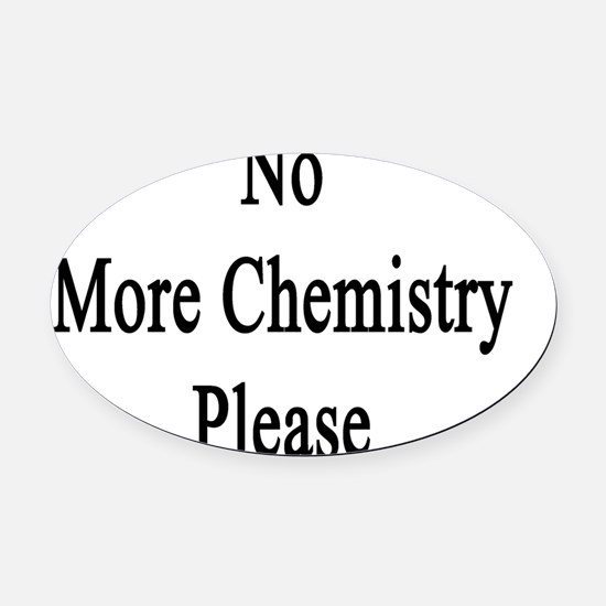 No More Chemistry Please  Oval Car Magnet