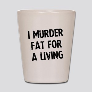 i-murder-fat-for-a-living Shot Glass