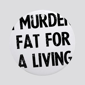 i-murder-fat-for-a-living Round Ornament