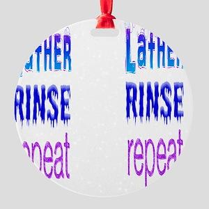 16x16 dark lather rinse repeat b  f Round Ornament