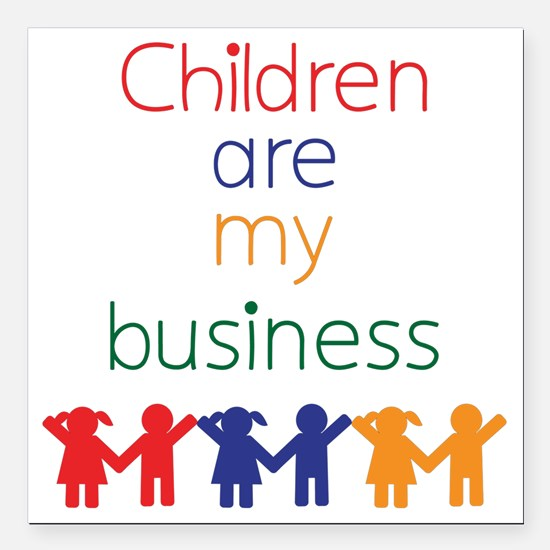"Children-are-my-business Square Car Magnet 3"" x 3"""