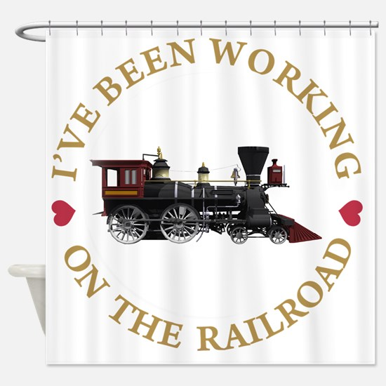 IVE BEEN WORKING ON THE RAILROAD GO Shower Curtain