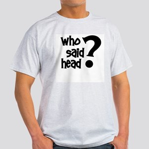 Who Said Head? Light T-Shirt