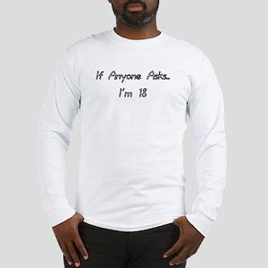 If anyone asks, I'm 18 Long Sleeve T-Shirt