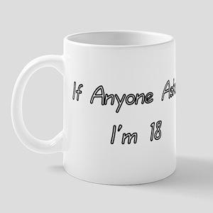 If anyone asks, I'm 18 Mug