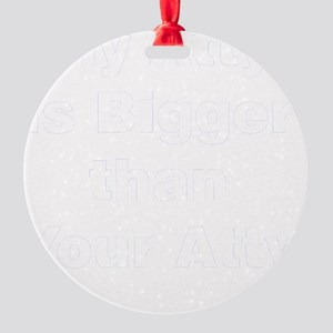 my-atty-is-bigger-than-your-atty Round Ornament