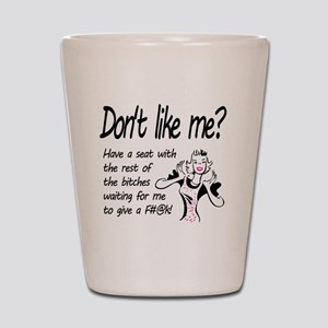 Dont like me? Shot Glass