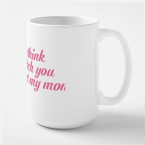 If You Think Im A Bitch You Should Meet Large Mug