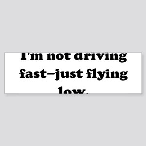 I'm not driving fast-just fly Bumper Sticker