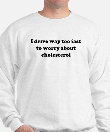 I drive way too fast to worry Sweatshirt