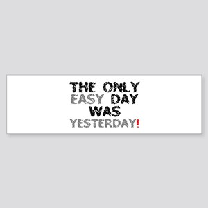 THE ONLY EASY DAY WAS YESTERDAY! Bumper Sticker