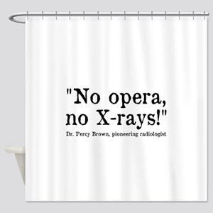 No opera, no X-rays! Shower Curtain