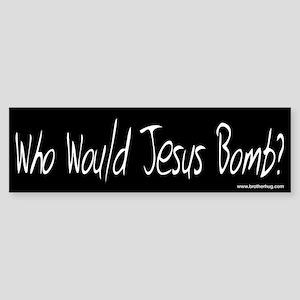 Who would Jesus Bomb? bumper sticker (w/b)