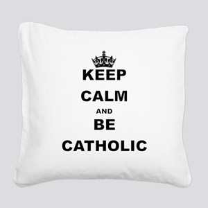 KEEP CALM AND BE CATHOLIC Square Canvas Pillow